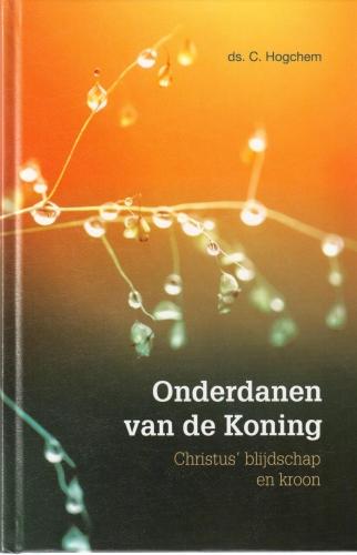 Onderdanen van de Koning: Christus blijdschap en kroon,  Ds. C. Hogchem