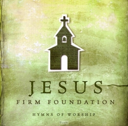 Jesus, Firm Foundation: Hymns Of Wo